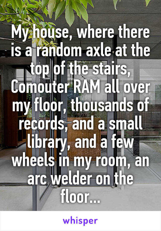 My house, where there is a random axle at the top of the stairs, Comouter RAM all over my floor, thousands of records, and a small library, and a few wheels in my room, an arc welder on the floor...