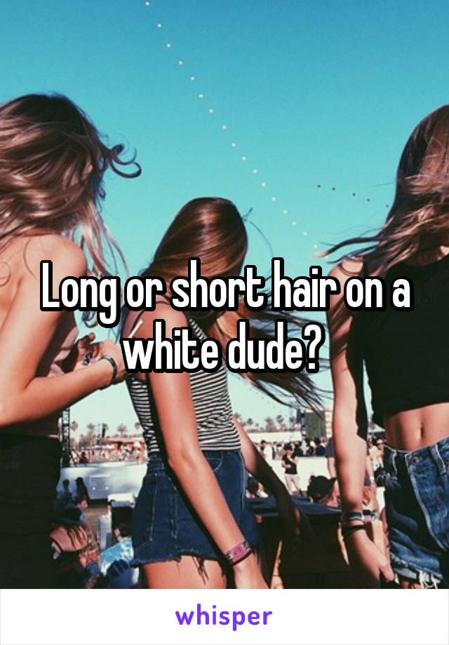Long or short hair on a white dude?