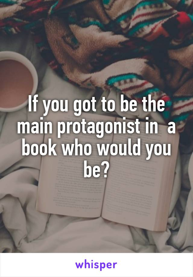 If you got to be the main protagonist in  a book who would you be?