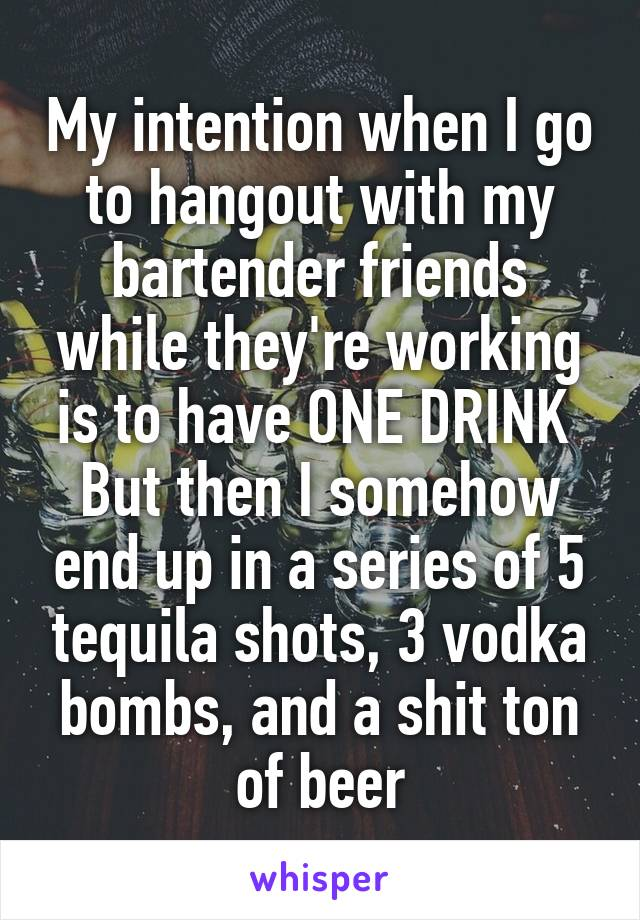 My intention when I go to hangout with my bartender friends while they're working is to have ONE DRINK  But then I somehow end up in a series of 5 tequila shots, 3 vodka bombs, and a shit ton of beer