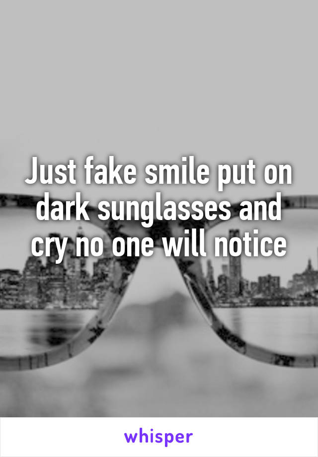 Just fake smile put on dark sunglasses and cry no one will notice