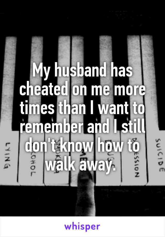 My husband has cheated on me more times than I want to remember and I still don't know how to walk away.