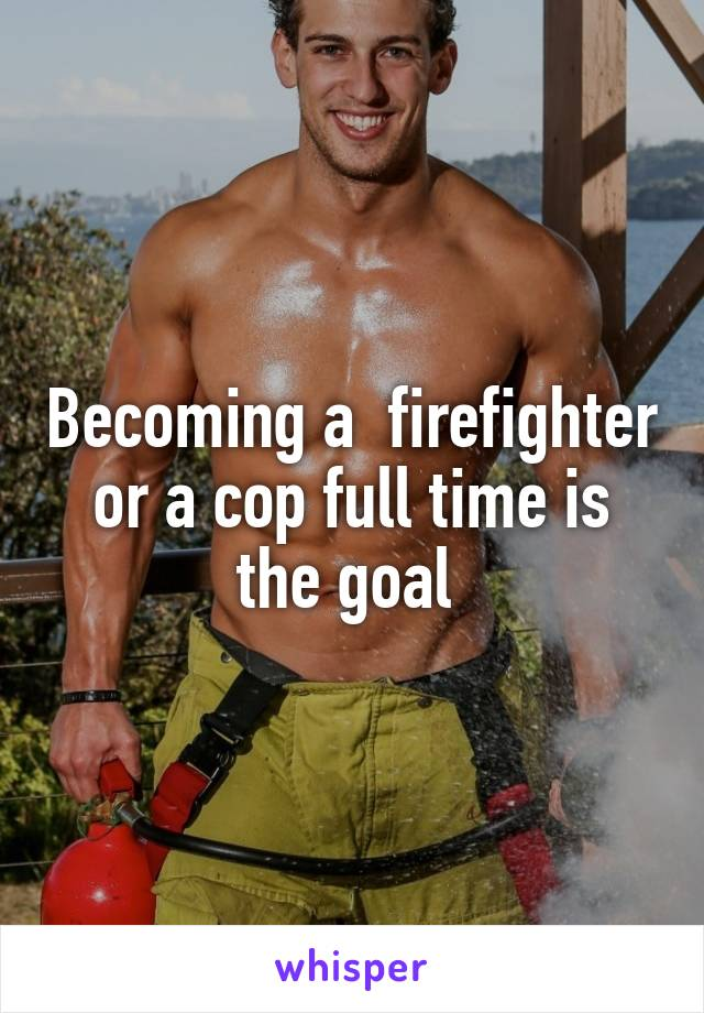 Becoming a  firefighter or a cop full time is the goal