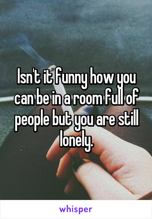 Isn't it funny how you can be in a room full of people but you are still lonely.