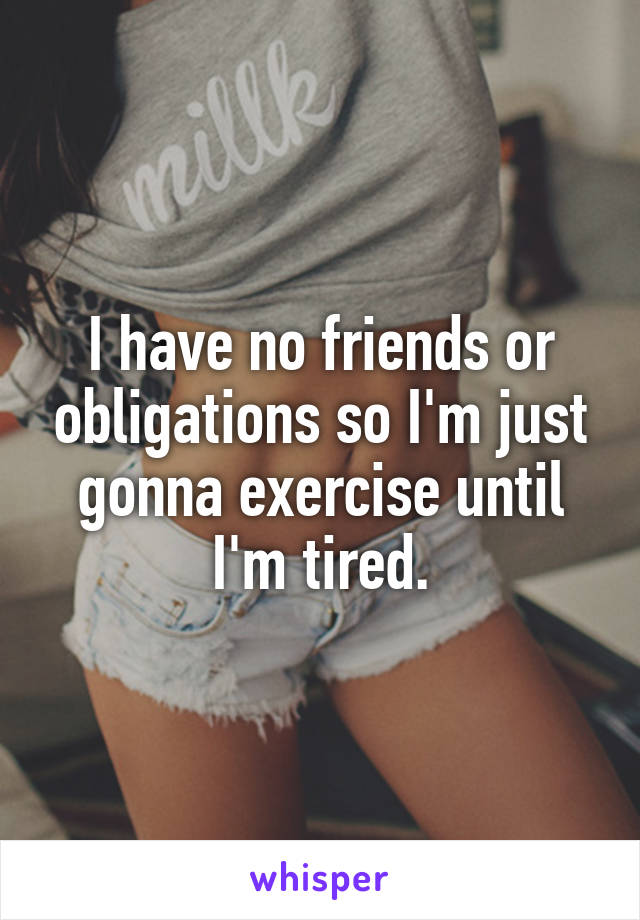 I have no friends or obligations so I'm just gonna exercise until I'm tired.