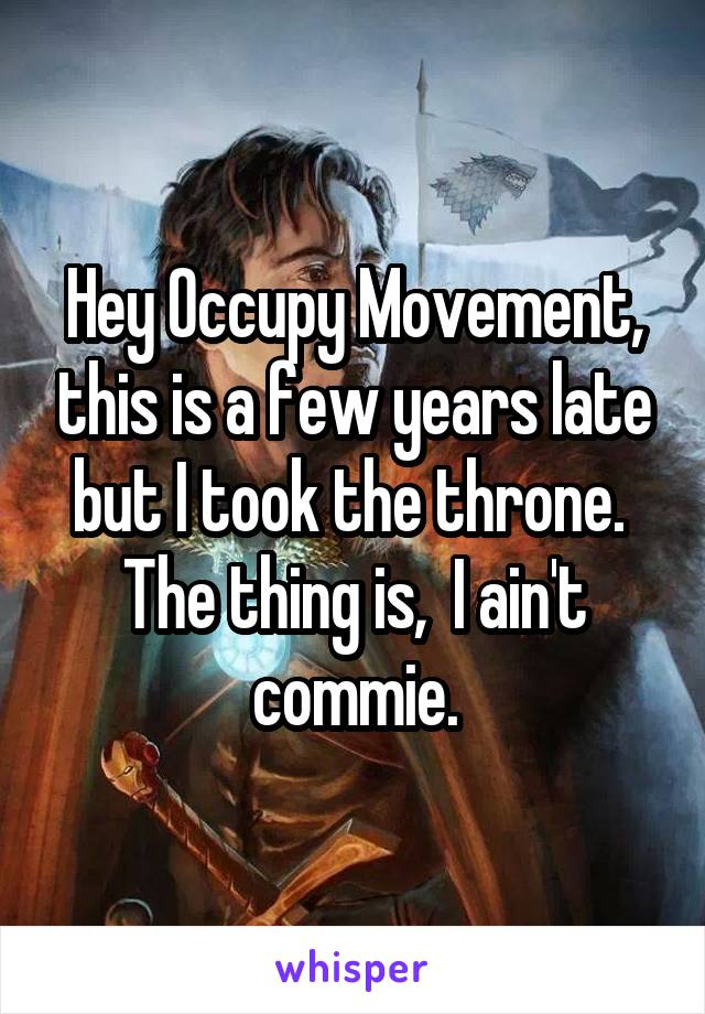 Hey Occupy Movement, this is a few years late but I took the throne.  The thing is,  I ain't commie.