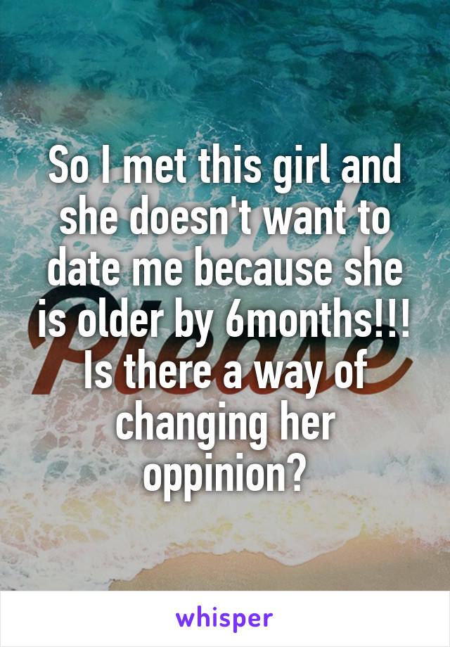 So I met this girl and she doesn't want to date me because she is older by 6months!!! Is there a way of changing her oppinion?
