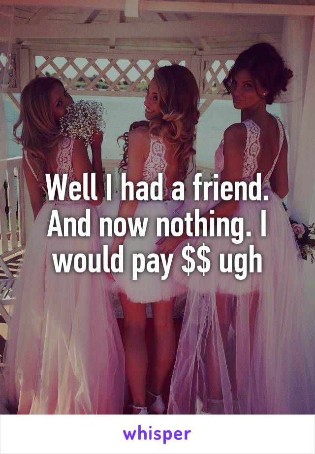 Well I had a friend. And now nothing. I would pay $$ ugh