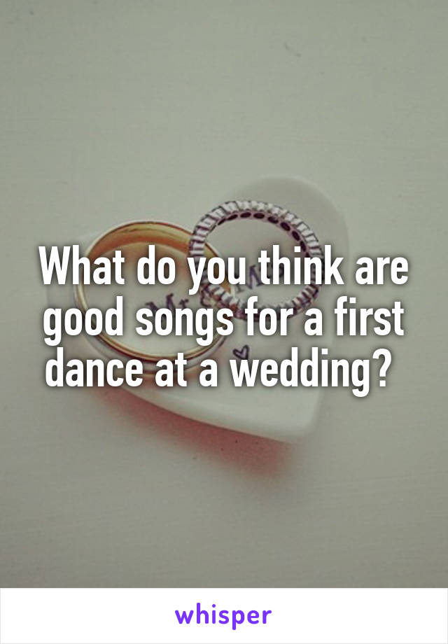 What do you think are good songs for a first dance at a wedding?