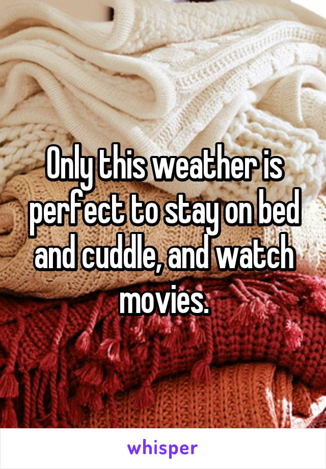 Only this weather is perfect to stay on bed and cuddle, and watch movies.