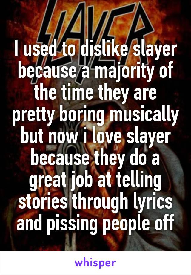 I used to dislike slayer because a majority of the time they are pretty boring musically but now i love slayer because they do a great job at telling stories through lyrics and pissing people off