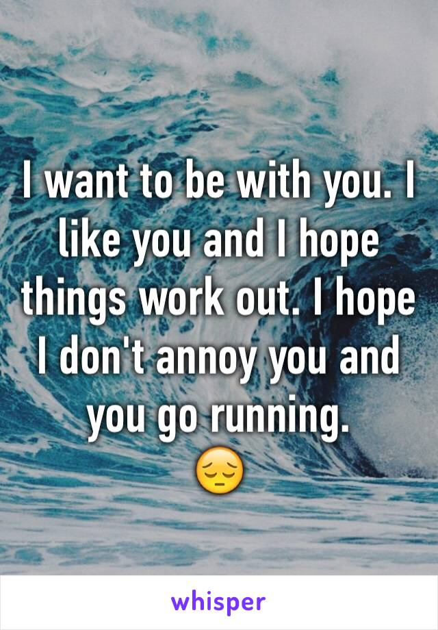 I want to be with you. I like you and I hope things work out. I hope I don't annoy you and you go running.  😔