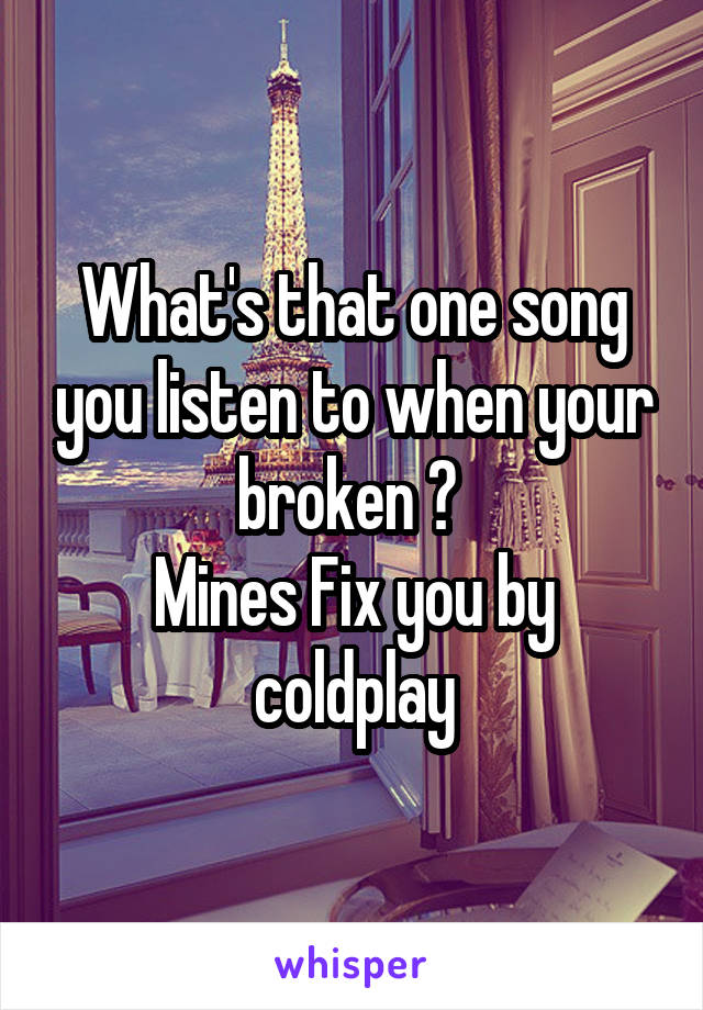 What's that one song you listen to when your broken ?  Mines Fix you by coldplay