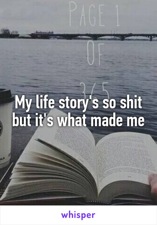 My life story's so shit but it's what made me