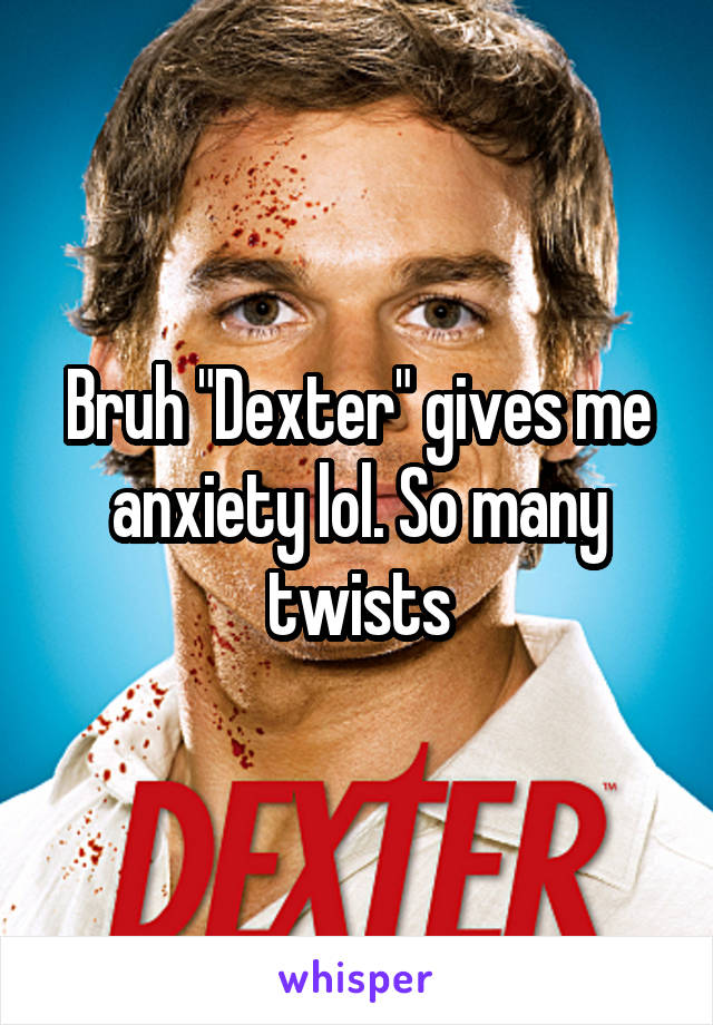 "Bruh ""Dexter"" gives me anxiety lol. So many twists"