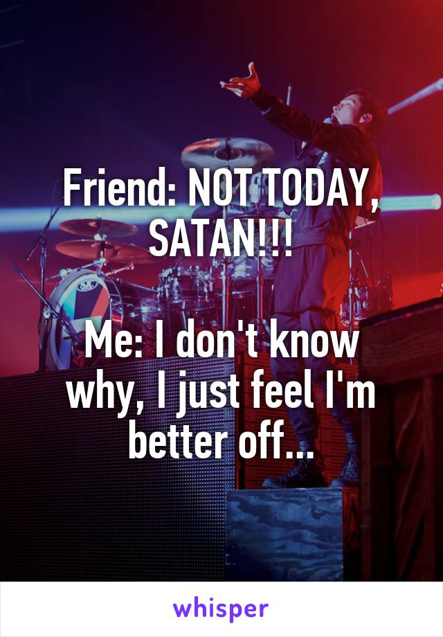 Friend: NOT TODAY, SATAN!!!  Me: I don't know why, I just feel I'm better off...