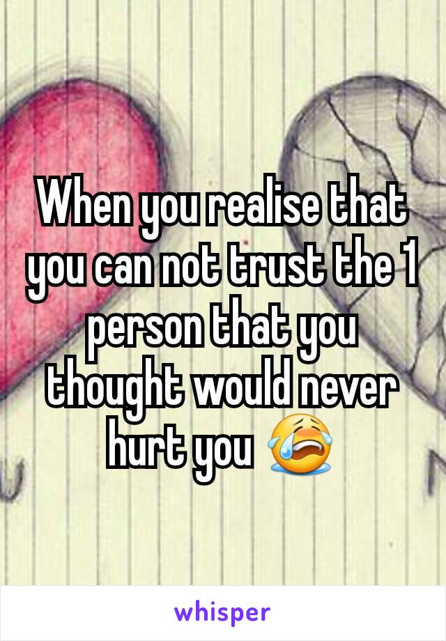 When you realise that you can not trust the 1 person that you thought would never hurt you 😭