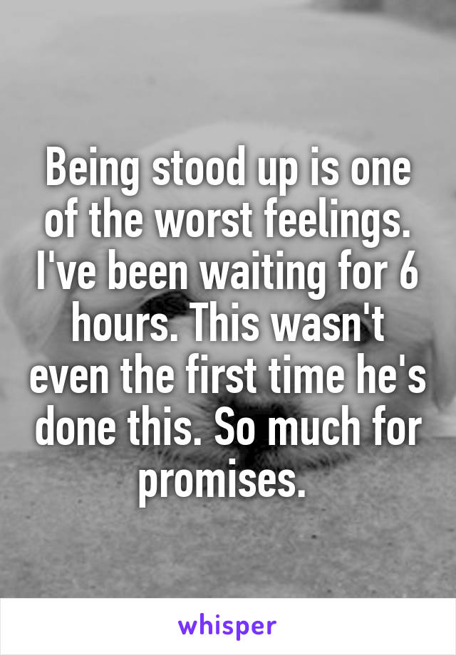 Being stood up is one of the worst feelings. I've been waiting for 6 hours. This wasn't even the first time he's done this. So much for promises.