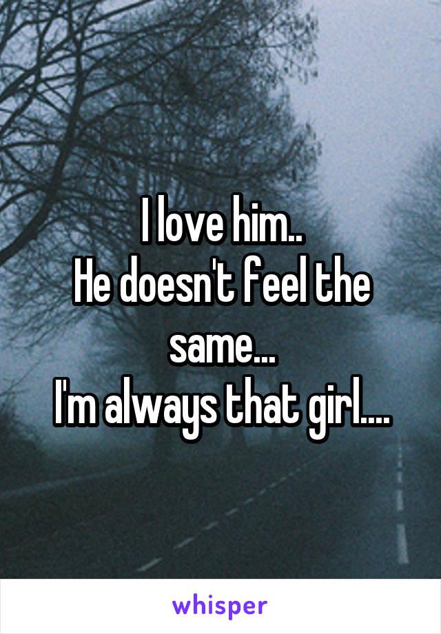I love him.. He doesn't feel the same... I'm always that girl....