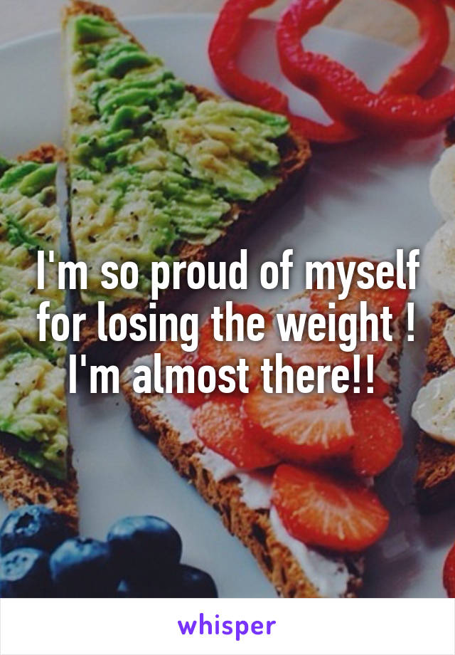 I'm so proud of myself for losing the weight ! I'm almost there!!