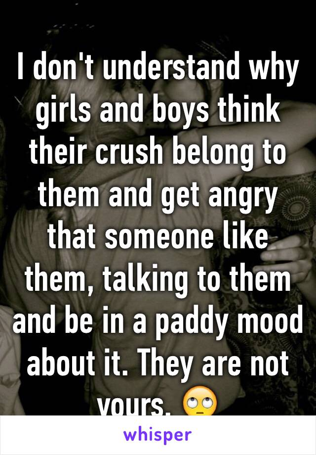I don't understand why girls and boys think their crush belong to them and get angry that someone like them, talking to them and be in a paddy mood about it. They are not yours. 🙄