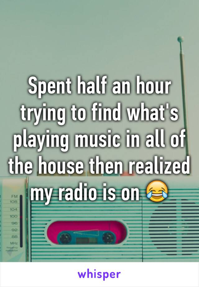 Spent half an hour trying to find what's playing music in all of the house then realized my radio is on 😂