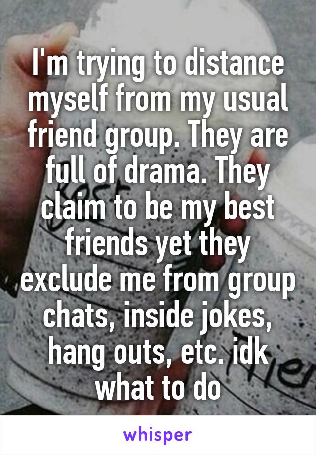 I'm trying to distance myself from my usual friend group. They are full of drama. They claim to be my best friends yet they exclude me from group chats, inside jokes, hang outs, etc. idk what to do