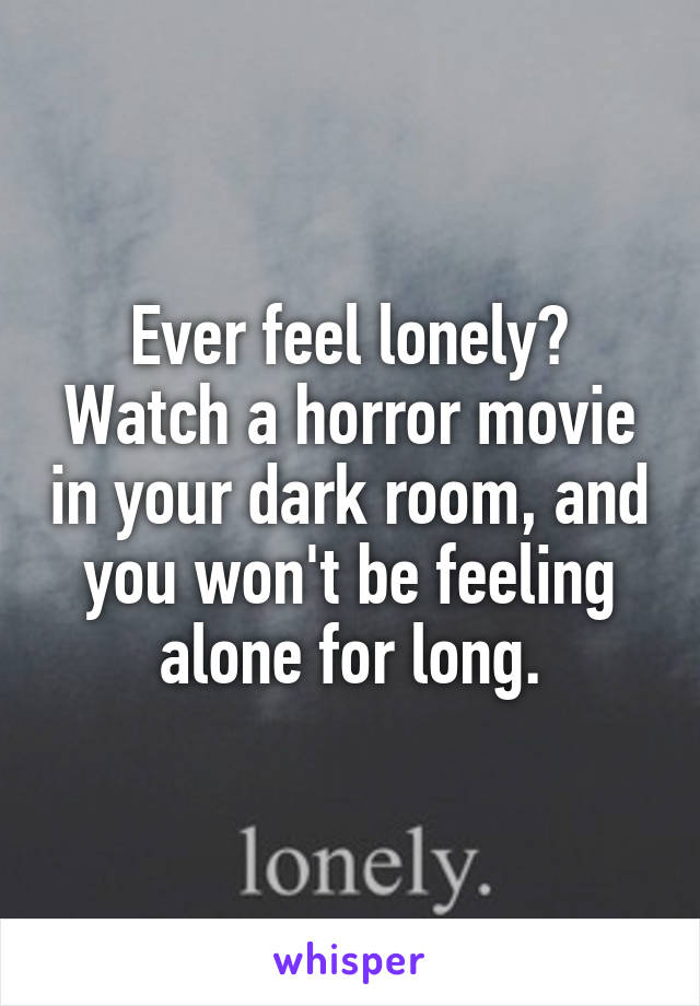 Ever feel lonely? Watch a horror movie in your dark room, and you won't be feeling alone for long.