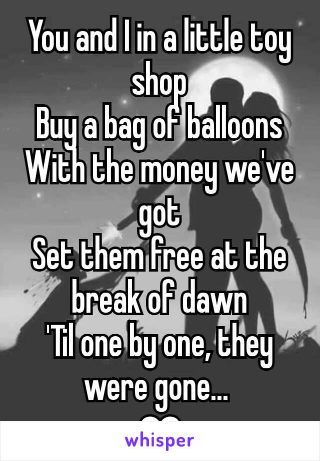 You and I in a little toy shop Buy a bag of balloons With the money we've got Set them free at the break of dawn 'Til one by one, they were gone...  ❤