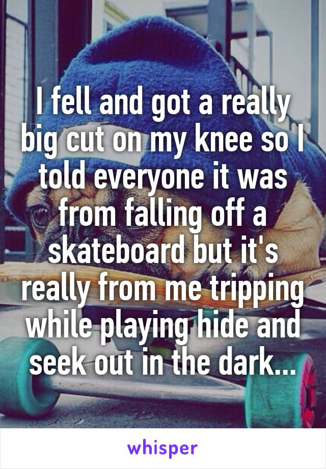 I fell and got a really big cut on my knee so I told everyone it was from falling off a skateboard but it's really from me tripping while playing hide and seek out in the dark...