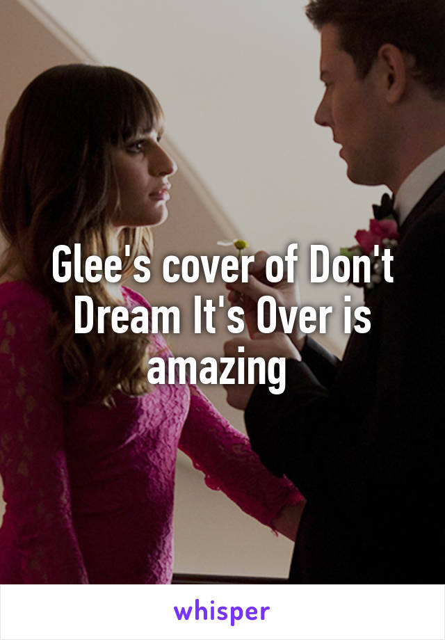Glee's cover of Don't Dream It's Over is amazing