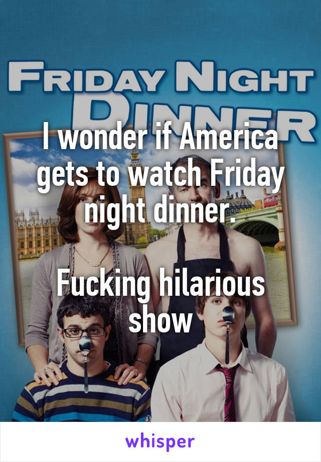 I wonder if America gets to watch Friday night dinner.  Fucking hilarious show