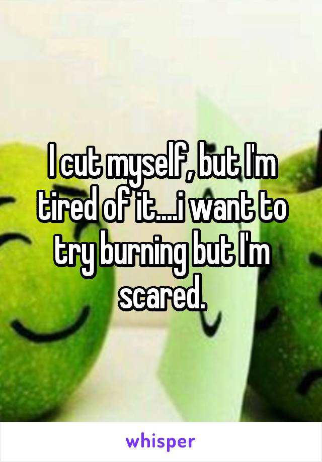 I cut myself, but I'm tired of it....i want to try burning but I'm scared.