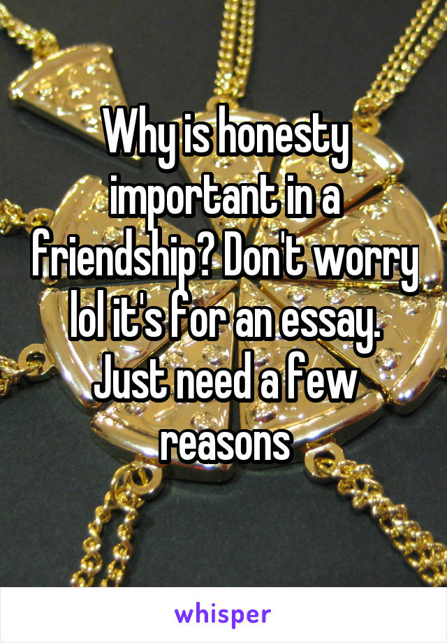 Why is honesty important in a friendship? Don't worry lol it's for an essay. Just need a few reasons