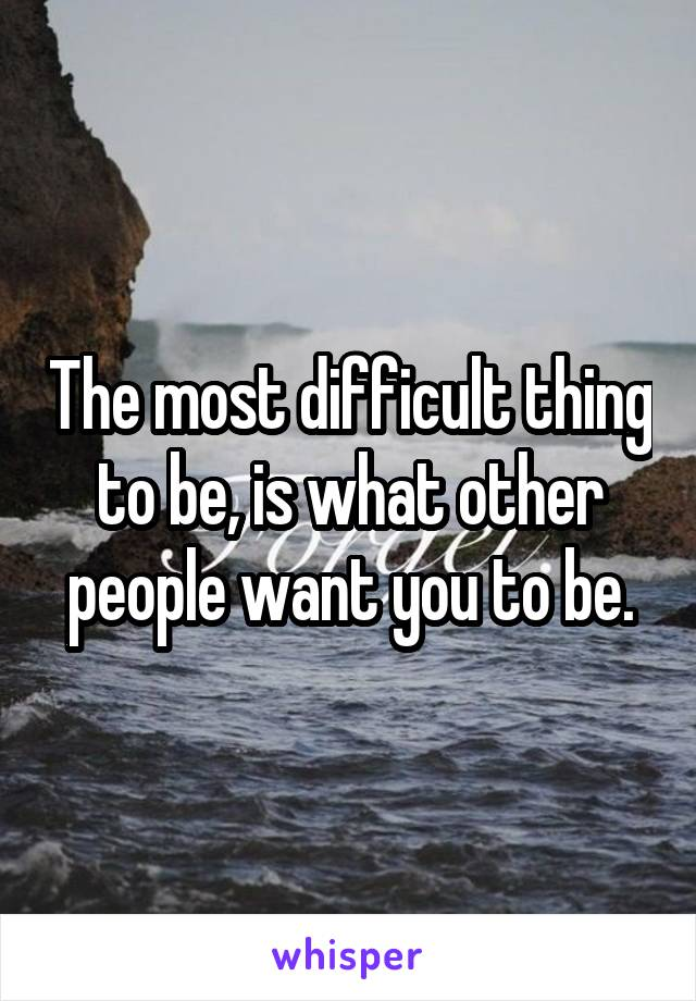 The most difficult thing to be, is what other people want you to be.
