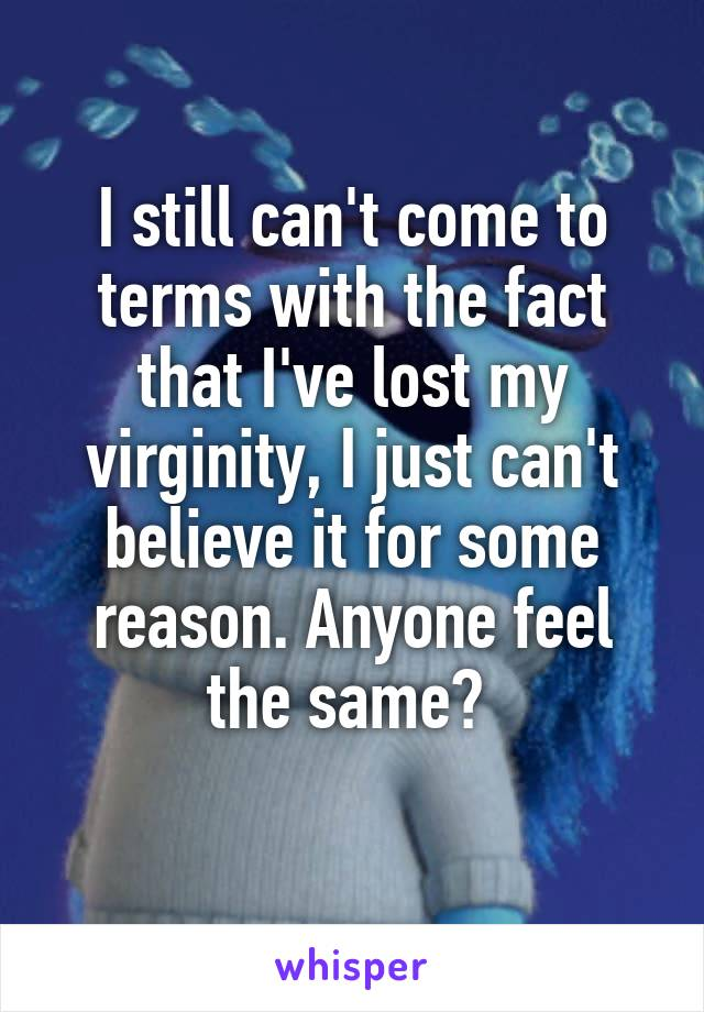 I still can't come to terms with the fact that I've lost my virginity, I just can't believe it for some reason. Anyone feel the same?