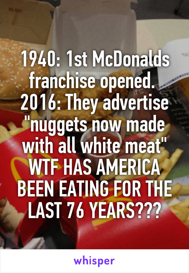 """1940: 1st McDonalds franchise opened.  2016: They advertise """"nuggets now made with all white meat"""" WTF HAS AMERICA BEEN EATING FOR THE LAST 76 YEARS???"""
