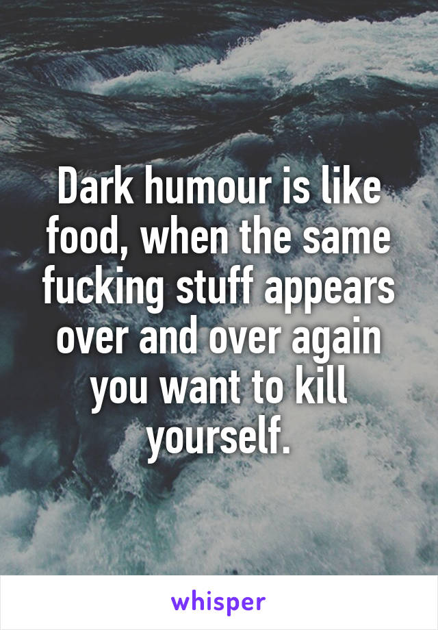 Dark humour is like food, when the same fucking stuff appears over and over again you want to kill yourself.