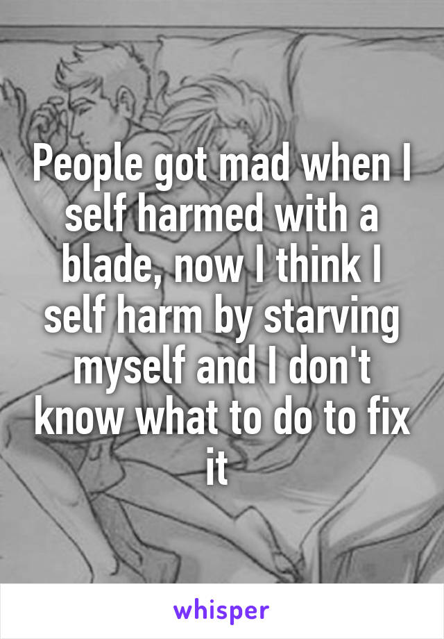 People got mad when I self harmed with a blade, now I think I self harm by starving myself and I don't know what to do to fix it