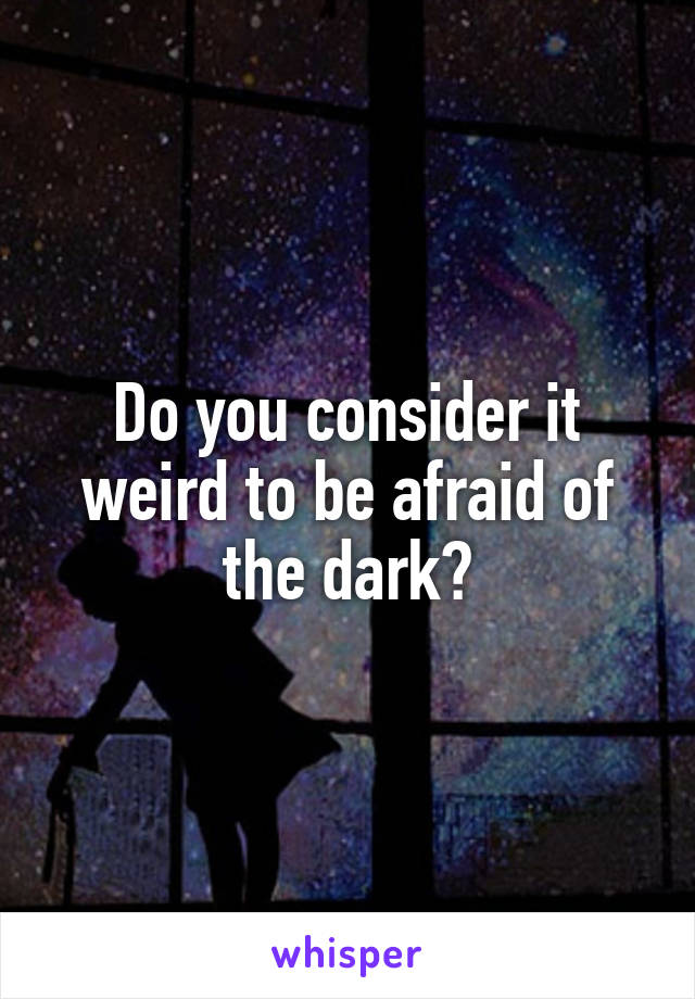 Do you consider it weird to be afraid of the dark?