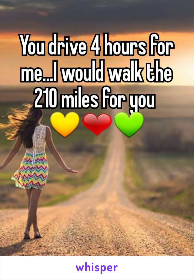 You drive 4 hours for me...I would walk the 210 miles for you  💛❤💚
