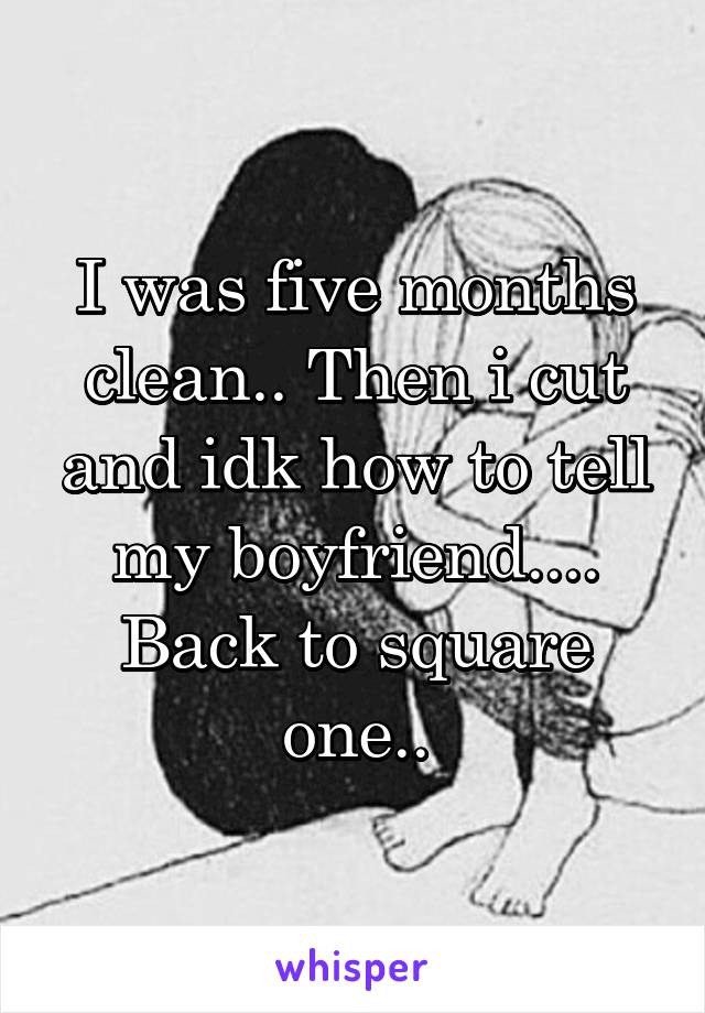 I was five months clean.. Then i cut and idk how to tell my boyfriend.... Back to square one..