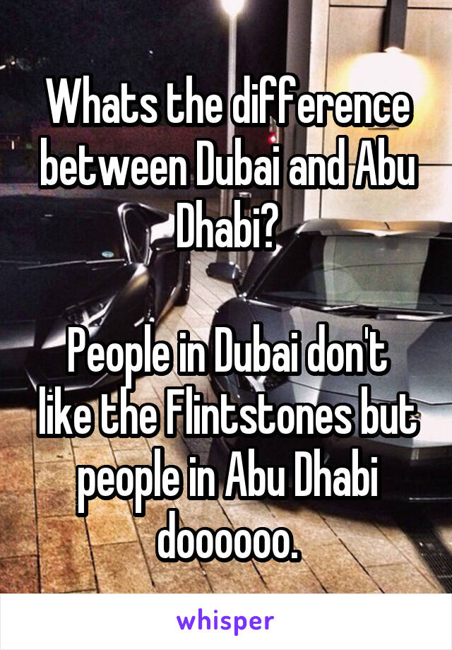 Whats the difference between Dubai and Abu Dhabi?  People in Dubai don't like the Flintstones but people in Abu Dhabi doooooo.