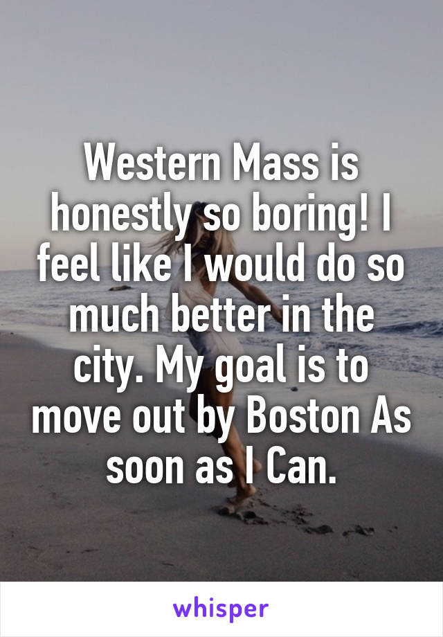 Western Mass is honestly so boring! I feel like I would do so much better in the city. My goal is to move out by Boston As soon as I Can.