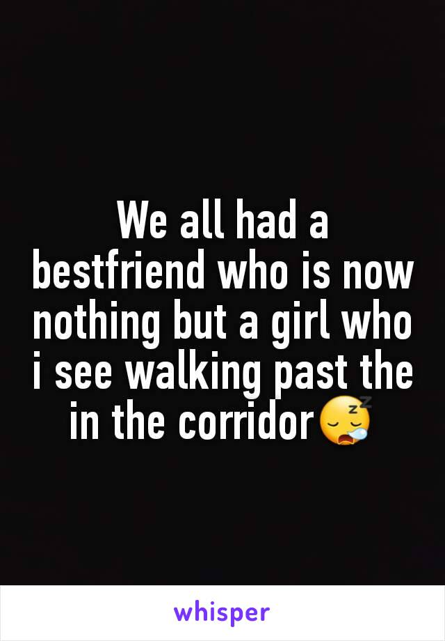 We all had a bestfriend who is now nothing but a girl who i see walking past the in the corridor😪