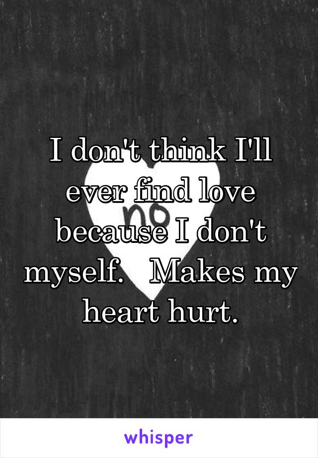 I don't think I'll ever find love because I don't myself.   Makes my heart hurt.