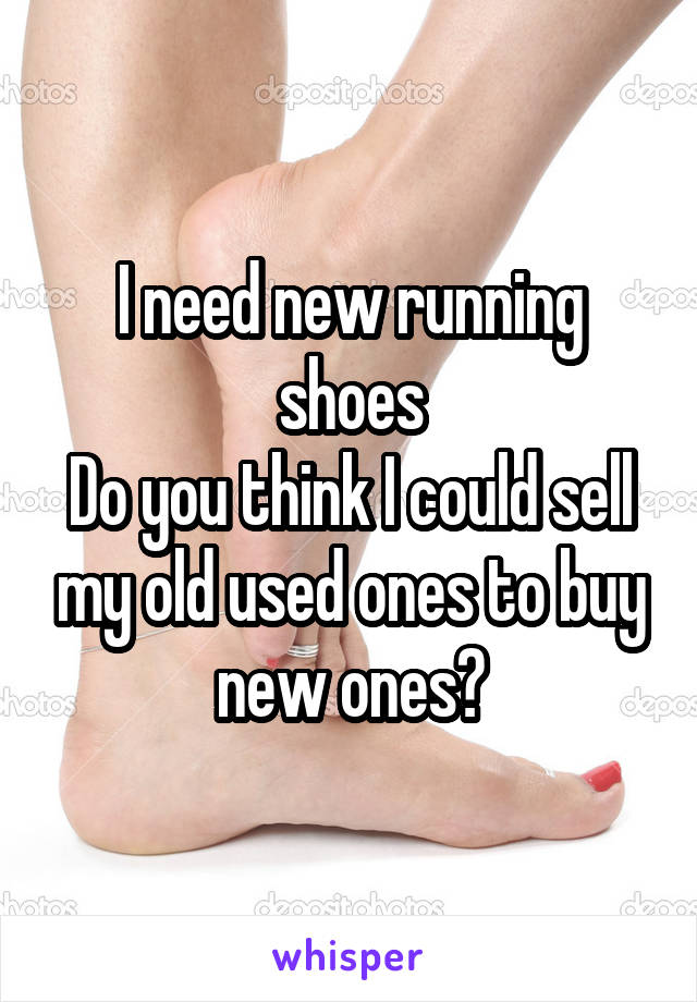 I need new running shoes Do you think I could sell my old used ones to buy new ones?