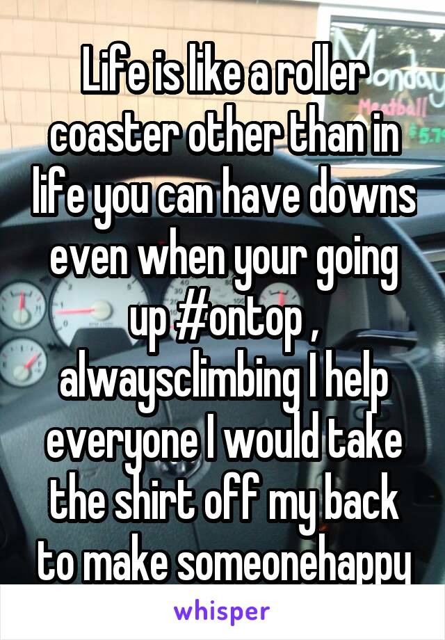 Life is like a roller coaster other than in life you can have downs even when your going up #ontop , alwaysclimbing I help everyone I would take the shirt off my back to make someonehappy