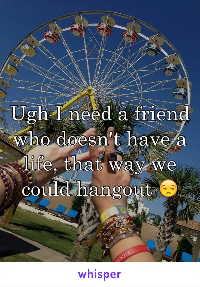 Ugh I need a friend who doesn't have a life, that way we could hangout 😒