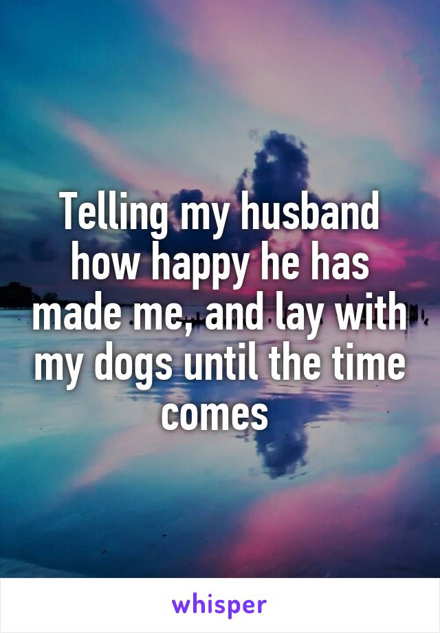 Telling my husband how happy he has made me, and lay with my dogs until the time comes